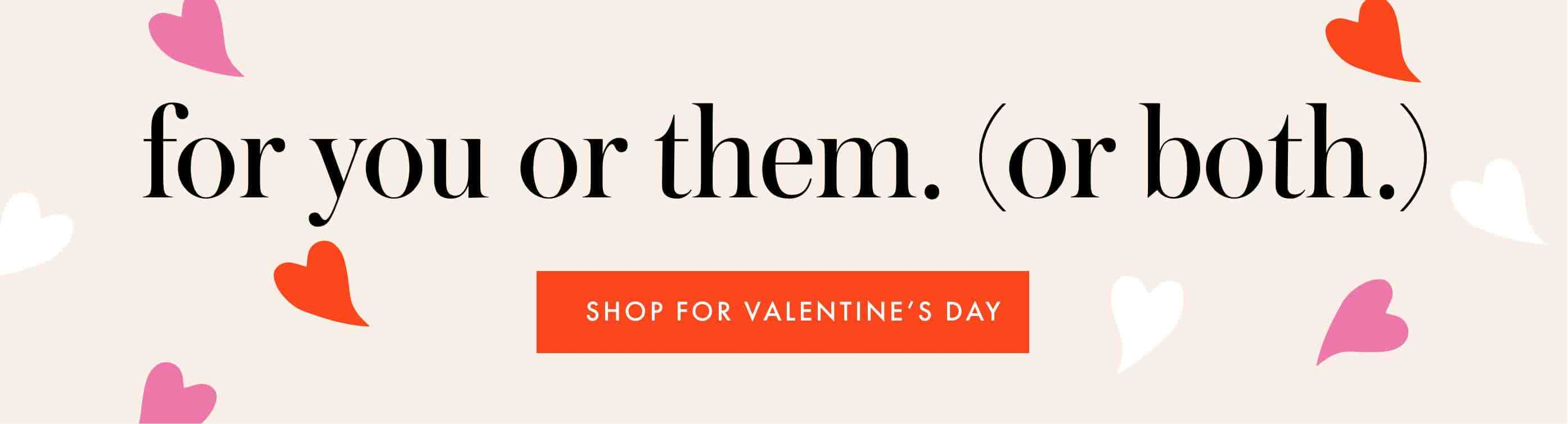for you or them. (or both.) shop for valentine's day